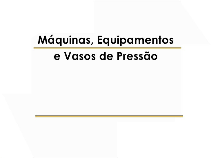 Máquinas, Equipamentos   e Vasos de Pressão