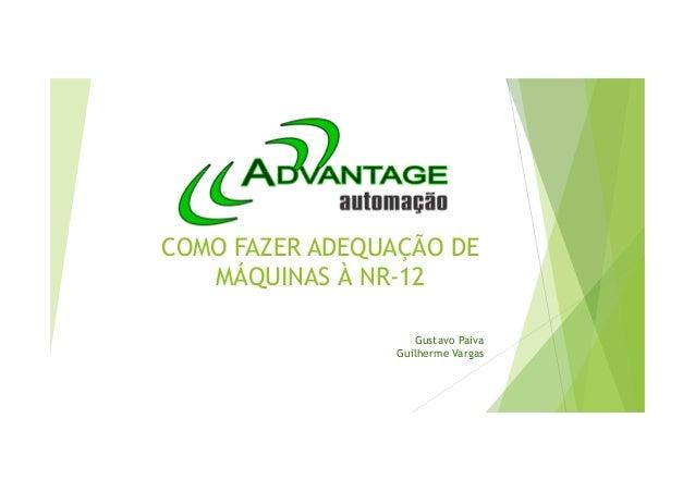 COMO FAZER ADEQUAÇÃO DE MÁQUINAS À NR-12 Gustavo Paiva Guilherme Vargas