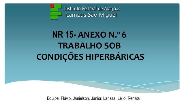 NR 15- ANEXO N.º 6 TRABALHO SOB CONDIÇÕES HIPERBÁRICAS  Equipe: Flávio, Janielson, Junior, Larissa, Lélio, Renata