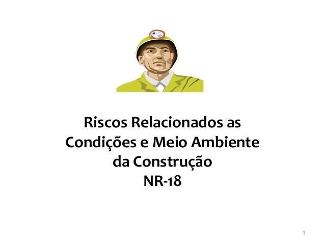 1  Riscos Relacionados as Condições e Meio Ambiente da Construção  NR-18