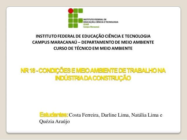 NR 18 -CONDIÇÕES E MEIOAMBIENTE DE TRABALHO NA INDÚSTRIADA CONSTRUÇÃO  Estudantes: Costa Ferreira, Darline Lima, Natália L...