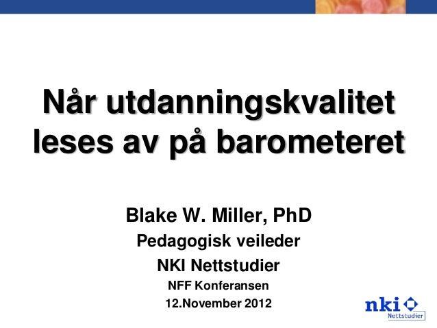 Når utdanningskvalitetleses av på barometeret     Blake W. Miller, PhD      Pedagogisk veileder        NKI Nettstudier    ...