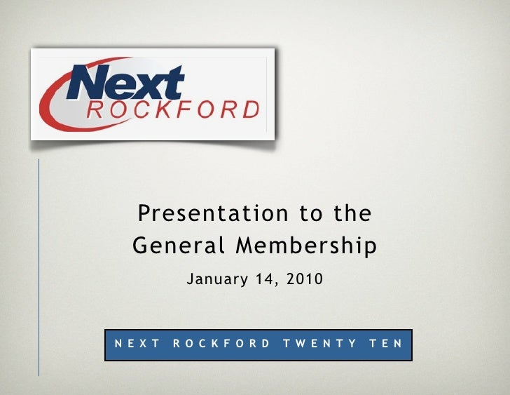 Presentation to the   General Membership             January 14, 2010    N E X T   R O C K F O R D   T W E N T Y   T E N