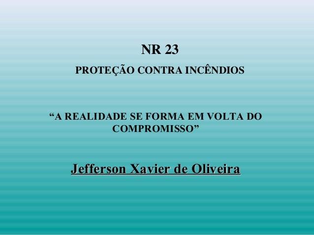 """NR 23 PROTEÇÃO CONTRA INCÊNDIOS """"A REALIDADE SE FORMA EM VOLTA DO COMPROMISSO"""" Jefferson Xavier de OliveiraJefferson Xavie..."""