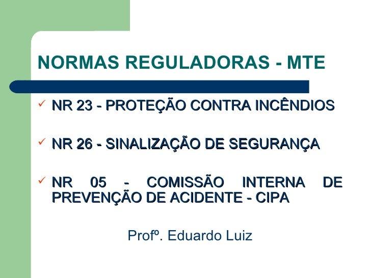 NORMAS REGULADORAS - MTE <ul><li>NR 23 - PROTEÇÃO CONTRA INCÊNDIOS </li></ul><ul><li>NR 26 - SINALIZAÇÃO DE SEGURANÇA </li...