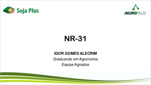 NR-31 IGOR GOMES ALECRIM Graduando em Agronomia Equipe Agroplus