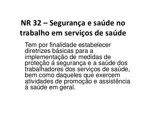 NR 32 – Segurança e saúde no trabalho em serviços de saúde Tem por finalidade estabelecer diretrizes básicas para a implem...