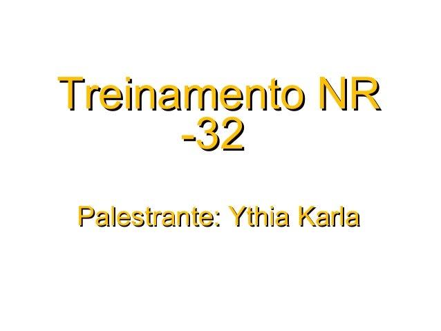Treinamento NRTreinamento NR -32-32 Palestrante: Ythia KarlaPalestrante: Ythia Karla