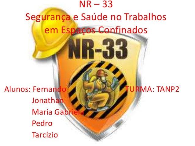 NR – 33 Segurança e Saúde no Trabalhos em Espaços Confinados Alunos: Fernando TURMA: TANP2 Jonathan Maria Gabriela Pedro T...
