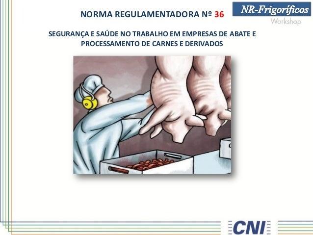 NORMA REGULAMENTADORA Nº 36 SEGURANÇA E SAÚDE NO TRABALHO EM EMPRESAS DE ABATE E PROCESSAMENTO DE CARNES E DERIVADOS