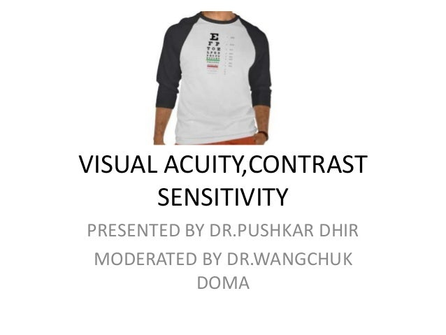 VISUAL ACUITY,CONTRAST SENSITIVITY PRESENTED BY DR.PUSHKAR DHIR MODERATED BY DR.WANGCHUK DOMA