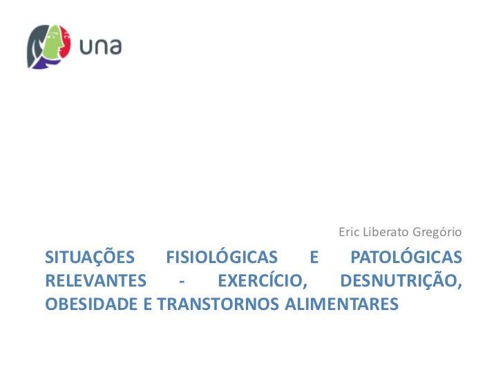 Eric Liberato GregórioSITUAÇÕES    FISIOLÓGICAS     E  PATOLÓGICASRELEVANTES     -   EXERCÍCIO,   DESNUTRIÇÃO,OBESIDADE E ...