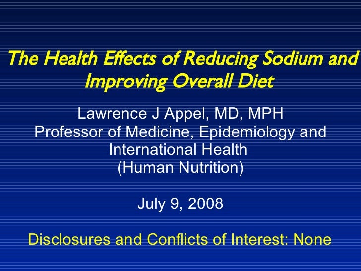 The Health Effects of Reducing Sodium and Improving Overall Diet   Lawrence J Appel, MD, MPH Professor of Medicine, Epidem...