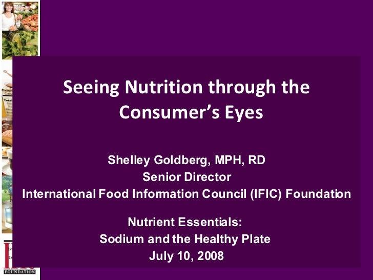 Seeing Nutrition through the Consumer's Eyes   Shelley Goldberg, MPH, RD Senior Director International Food Information Co...