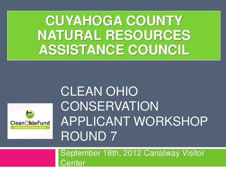 CUYAHOGA COUNTYNATURAL RESOURCESASSISTANCE COUNCIL  CLEAN OHIO  CONSERVATION  APPLICANT WORKSHOP  ROUND 7  September 18th,...