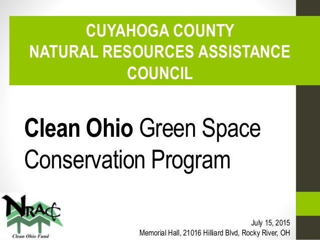 Clean Ohio Green Space Conservation Program CUYAHOGA COUNTY NATURAL RESOURCES ASSISTANCE COUNCIL July 15, 2015 Memorial Ha...