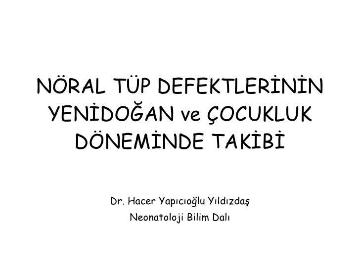 NÖRAL TÜP DEFEKTLERİNİN YENİDOĞAN ve ÇOCUKLUK DÖNEMİNDE TAKİBİ Dr. Hacer Yapıcıoğlu Yıldızdaş Neonatoloji Bilim Dalı