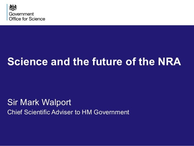 Science and the future of the NRA Sir Mark Walport Chief Scientific Adviser to HM Government