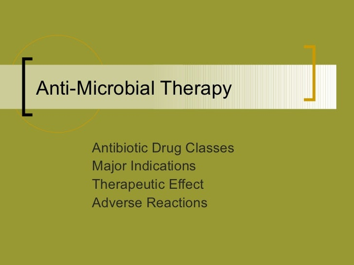 Anti-Microbial Therapy Antibiotic Drug Classes Major Indications Therapeutic Effect Adverse Reactions