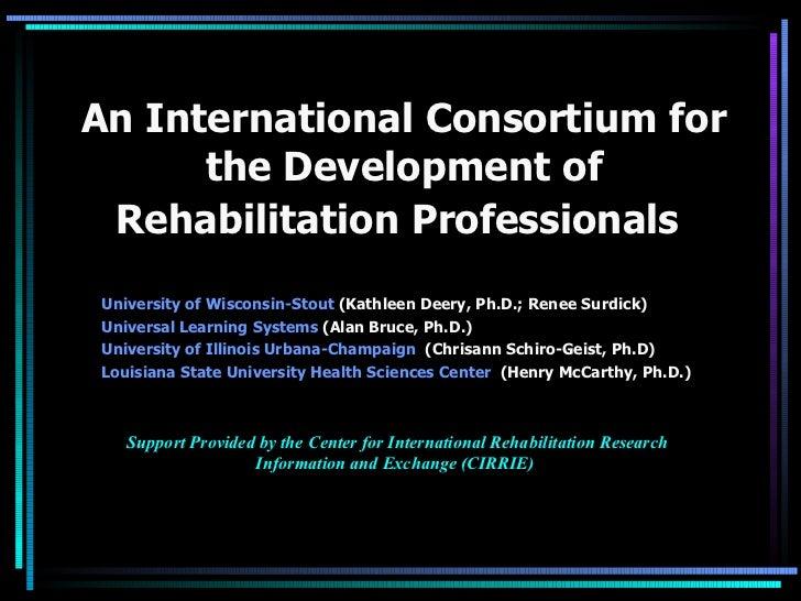 An International Consortium for the Development of Rehabilitation Professionals  <ul><li>University of Wisconsin-Stout  (...