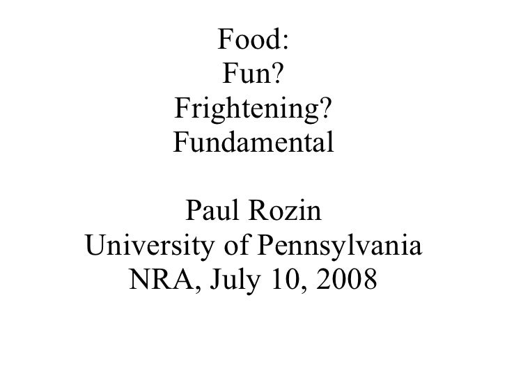 Food: Fun? Frightening? Fundamental Paul Rozin University of Pennsylvania NRA, July 10, 2008