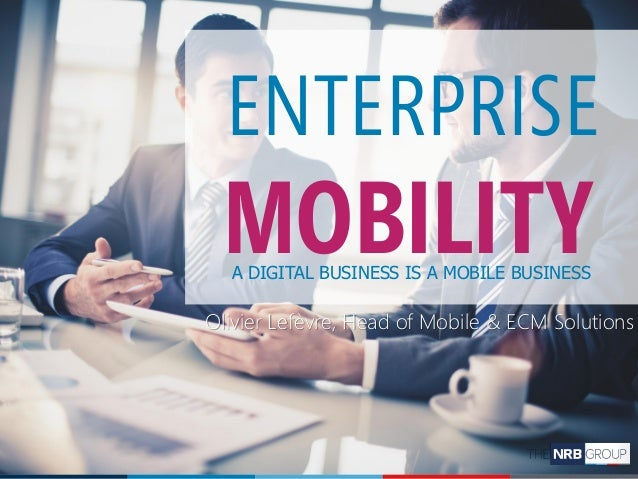 1NRB Discovery Day Olivier Lefèvre, Head of Mobile & ECM Solutions ENTERPRISE MOBILITYA DIGITAL BUSINESS IS A MOBILE BUSIN...