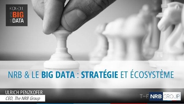 NRB & LE BIG DATA : STRATÉGIE ET ÉCOSYSTÈME ULRICH PENZKOFER CEO, The NRB Group