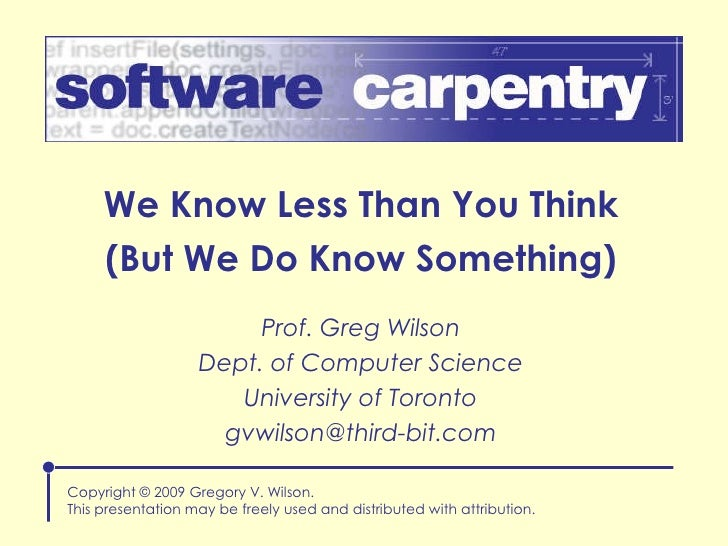 We Know Less Than You Think (But We Do Know Something) Copyright © 2009 Gregory V. Wilson. This presentation may be freely...