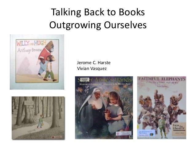 Talking Back to Books Outgrowing Ourselves Jerome C. Harste Vivian Vasquez