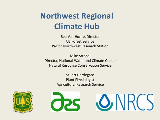 Northwest Regional Climate Hub Bea Van Horne, Director US Forest Service Pacific Northwest Research Station Mike Strobel D...