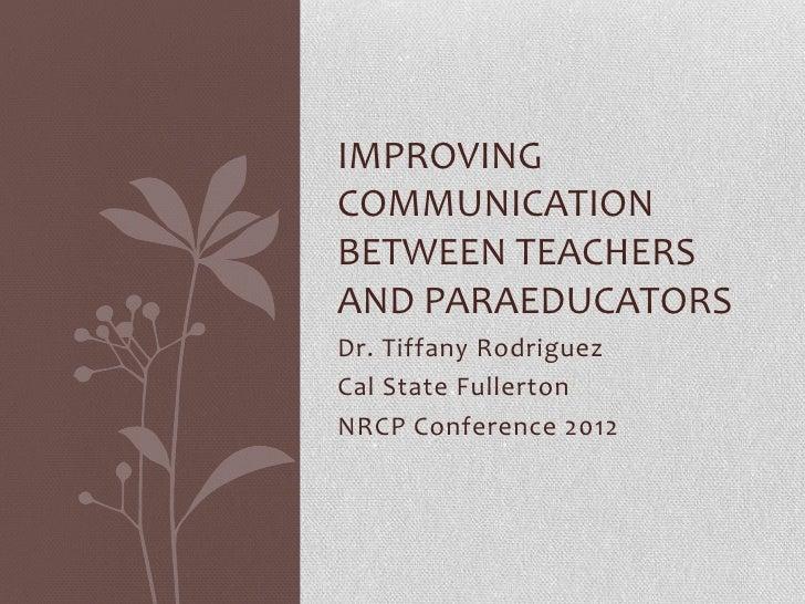 IMPROVINGCOMMUNICATIONBETWEEN TEACHERSAND PARAEDUCATORSDr. Tiffany RodriguezCal State FullertonNRCP Conference 2012
