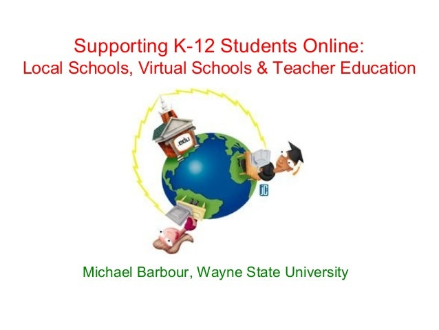 Supporting K-12 Students Online:Local Schools, Virtual Schools & Teacher Education       Michael Barbour, Wayne State Univ...