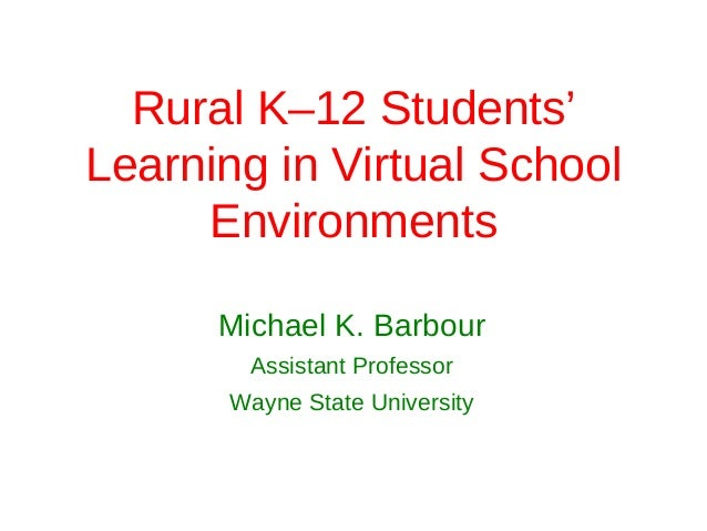 Rural K–12 Students'Learning in Virtual School     Environments      Michael K. Barbour        Assistant Professor      Wa...