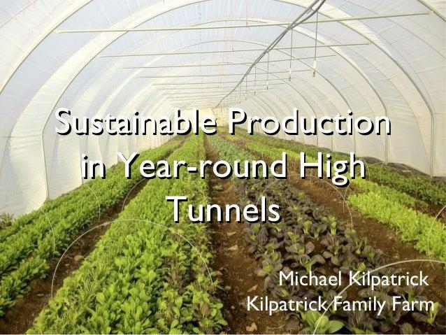 Sustainable ProductionSustainable Production in Year-round Highin Year-round High TunnelsTunnels Michael Kilpatrick Kilpat...