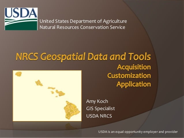 United States Department of Agriculture Natural Resources Conservation Service Amy Koch GIS Specialist USDA NRCS USDA is a...