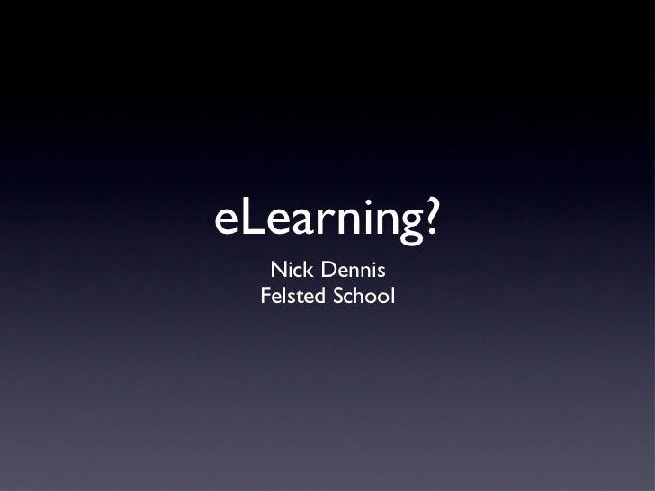 eLearning? <ul><ul><li>Nick Dennis </li></ul></ul><ul><ul><li>Felsted School </li></ul></ul>