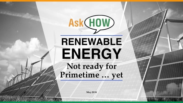 RENEWABLE ENERGY Not ready for Primetime … yet May 2018