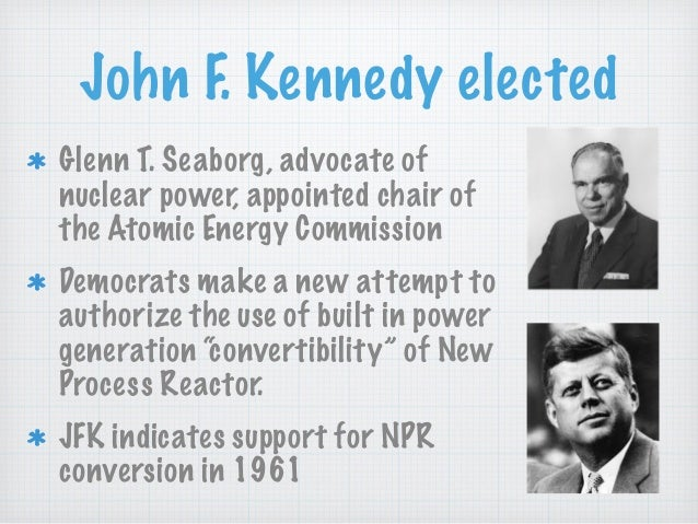 John F. Kennedy elected Glenn T. Seaborg, advocate of nuclear power, appointed chair of the Atomic Energy Commission Democ...