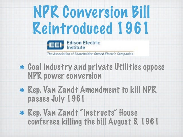NPR Conversion Bill Reintroduced 1961 Coal industry and private Utilities oppose NPR power conversion Rep. Van Zandt Amend...