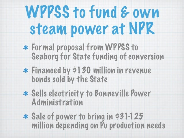 WPPSS to fund & own steam power at NPR Formal proposal from WPPSS to Seaborg for State funding of conversion Financed by $...