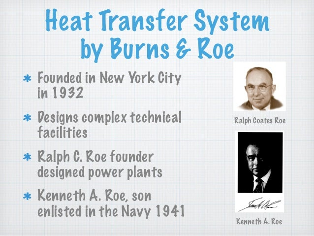 Heat Transfer System by Burns & Roe Founded in New York City in 1932 Designs complex technical facilities Ralph C. Roe fou...