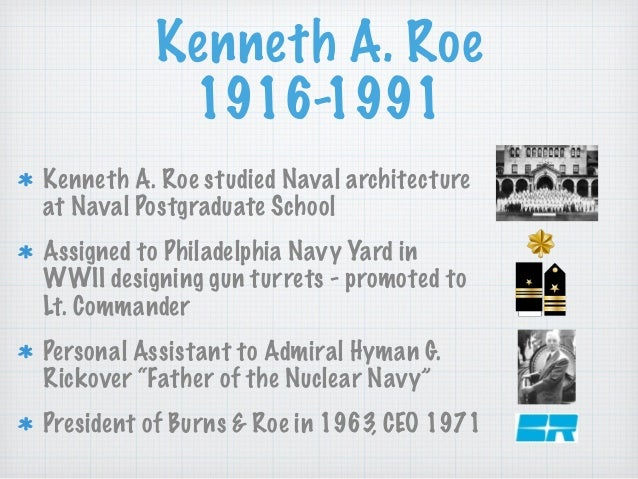 Kenneth A. Roe 1916-1991 Kenneth A. Roe studied Naval architecture at Naval Postgraduate School Assigned to Philadelphia N...