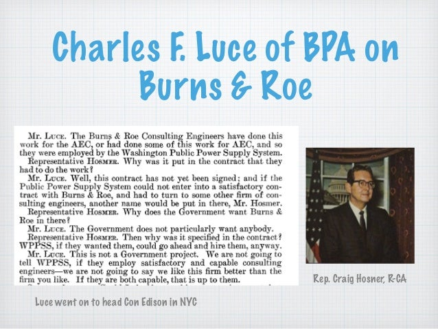 Charles F. Luce of BPA on Burns & Roe Rep. Craig Hosner, R-CA Luce went on to head Con Edison in NYC