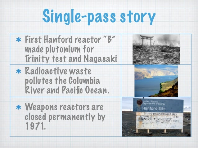 """Single-pass story First Hanford reactor """"B"""" made plutonium for Trinity test and Nagasaki Radioactive waste pollutes the Co..."""