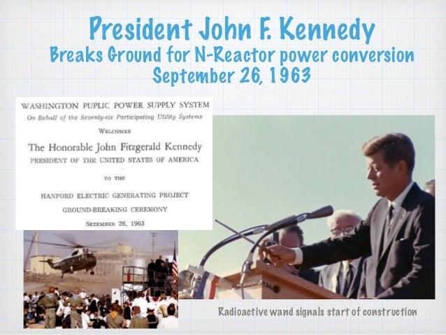 President John F. Kennedy  Breaks Ground for N-Reactor power conversion September 26, 1963 Radioactive wand signals start...