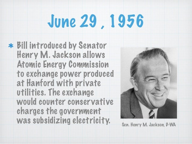 June 29 , 1956 Bill introduced by Senator Henry M. Jackson allows Atomic Energy Commission to exchange power produced at H...