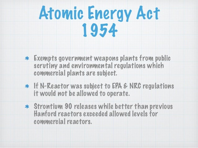 Atomic Energy Act 1954 Exempts government weapons plants from public scrutiny and environmental regulations which commerci...