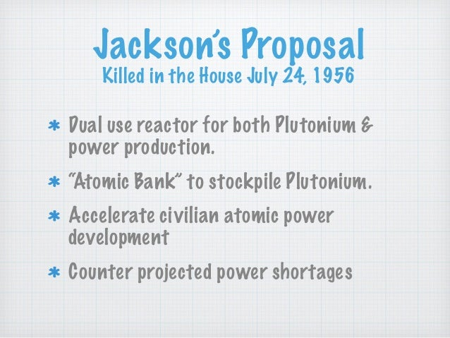 """Jackson's Proposal Killed in the House July 24, 1956 Dual use reactor for both Plutonium & power production. """"Atomic Bank""""..."""