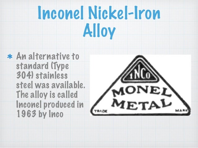 Inconel Nickel-Iron Alloy An alternative to standard (Type 304) stainless steel was available. The alloy is called Inconel...