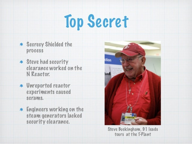 Top Secret Secrecy Shielded the process Steve had security clearance worked on the N Reactor. Unreported reactor experimen...